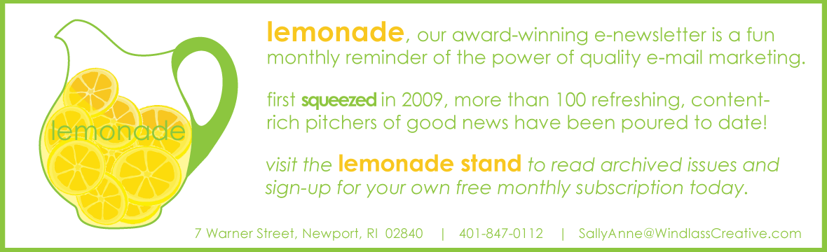 lemonade is Windlass Creative's award-winning e-newsletter, a monthly reminder of the power of quality, content rich, e-mail marketing.